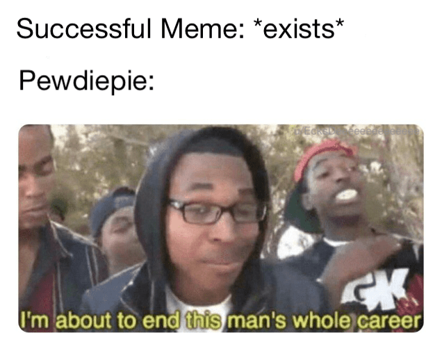 "Caption that reads, ""Successful meme: *Exists;* Pewdiepie: ..."" above a still of a guy saying, ""I'm about to end this man's whole career"""