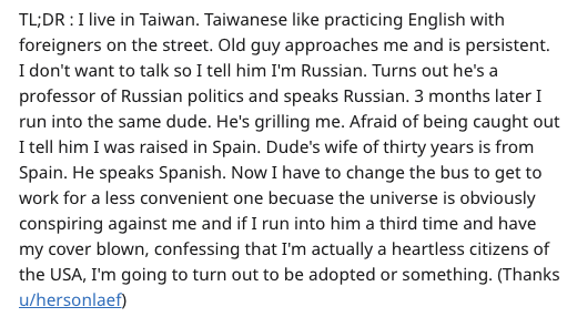Text - TL;DR I live in Taiwan. Taiwanese like practicing English with foreigners on the street. Old guy approaches me and is persistent. I don't want to talk so I tell him I'm Russian. Turns out he's a professor of Russian politics and speaks Russian. 3 months later I run into the same dude. He's grilling me. Afraid of being caught out I tell him I was raised in Spain. Dude's wife of thirty years is from Spain. He speaks Spanish. Now I have to change the bus to get to work for a less convenient