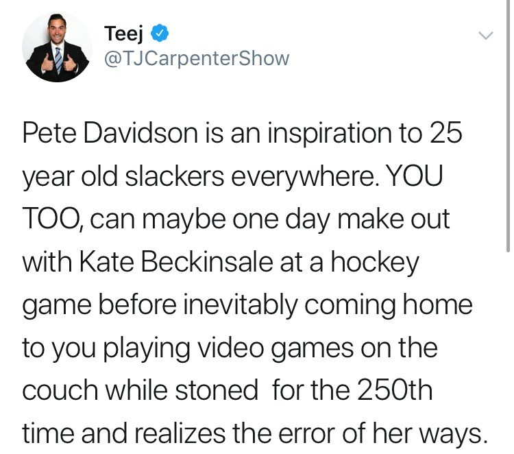 Text - Teej @TJCarpenterShow Pete Davidson is an inspiration to 25 year old slackers everywhere. YOU TOO, can maybe one day make out with Kate Beckinsale at a hockey game before inevitably coming home to you playing video games on the couch while stoned for the 250th time and realizes the error of her ways