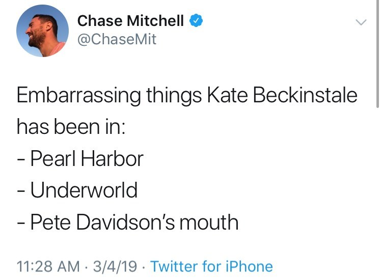 Text - Chase Mitchell @ChaseMit Embarrassing things Kate Beckinstale has been in: - Pearl Harbor - Underworld - Pete Davidson's mouth 11:28 AM 3/4/19 Twitter for iPhone