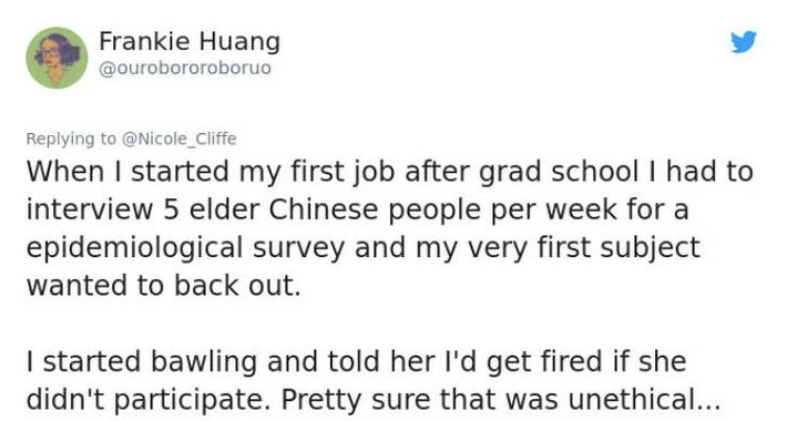 twitter post about lying When I started my first job after grad school I had to interview 5 elder Chinese people per week for a epidemiological survey and my very first subject wanted to back out. I started bawling and told her I'd get fired if she didn't participate. Pretty sure that was unethical...