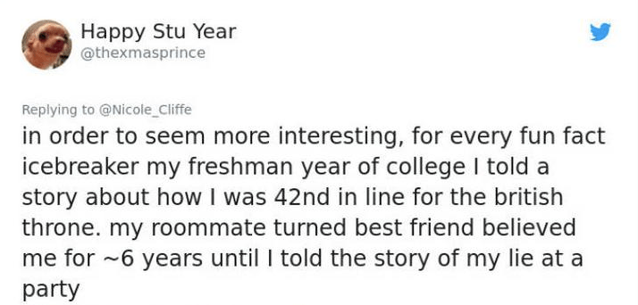 twitter post in order to seem more interesting, for every fun fact icebreaker my freshman year of college I told story about howI was 42nd in line for the british throne. my roommate turned best friend believed me for 6 years until I told the story of my lie at a party
