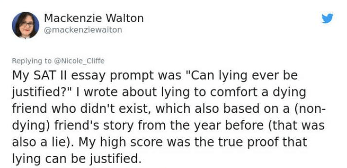 """twitter post about lying My SAT II essay prompt was """"Can lying ever be justified?"""" I wrote about lying to comfort a dying friend who didn't exist, which also based on a (non- dying) friend's story from the year before (that also a lie). My high score was the true proof that lying can be justified"""