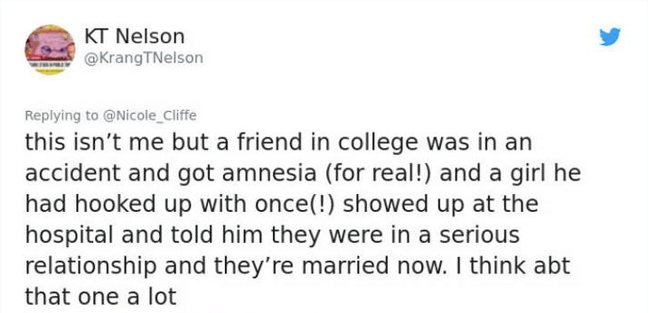twitter post this isn't me but a friend in college was in an accident and got amnesia (for real!) and a girl he had hooked up with once(!) showed up at the hospital and told him they were in a serious relationship and they're married now. I think abt that one a lot