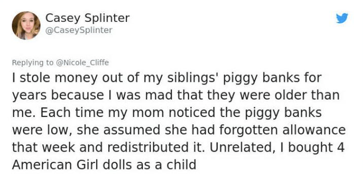 twittet post lying I stole money out of my siblings' piggy banks for years because I was mad that they were older than me. Each time my mom noticed the piggy banks were low, she assumed she had forgotten allowance that week and redistributed it. Unrelated, I bought American Girl dolls as a child