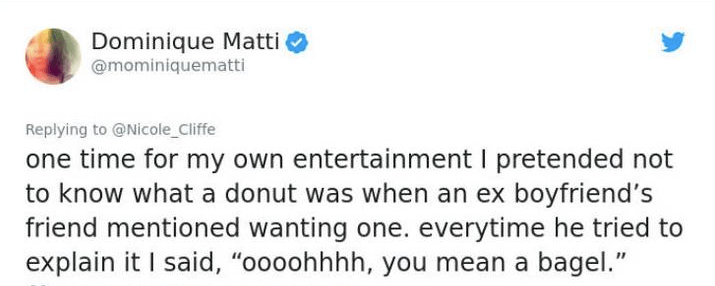 """twitter post one time for my own entertainment I pretended not to know what a donut was when an ex boyfriend's friend mentioned wanting one. everytime he tried to explain it I said, """"oooohhhh, you mean a bagel."""""""