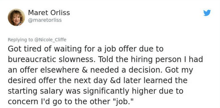 """twitter post about lying Got tired of waiting for a job offer due to bureaucratic slowness. Told the hiring person I had an offer elsewhere & needed a decision. Got my desired offer the next day &d later learned the starting salary was significantly higher due to concern I'd go to the other """"job."""""""
