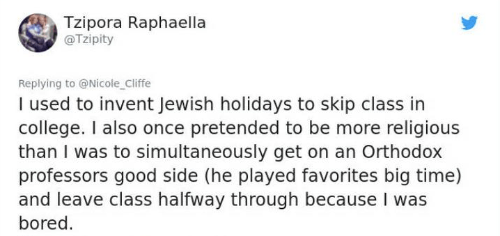 twitter post I used to invent Jewish holidays to skip class in college. I also once pretended to be more religious than I was to simultaneously get on an Orthodox professors good side (he played favorites big time) and leave class halfway through because I was bored.