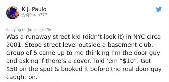 """twitter post Was a runaway street kid (didn't look it) in NYC circa 2001. Stood street level outside a basement club. Group of 5 came up to me thinking I'm the door guy and asking if there's a cover. Told 'em """"$10"""". Got $50 on the spot & booked it before the real door guy caught on"""