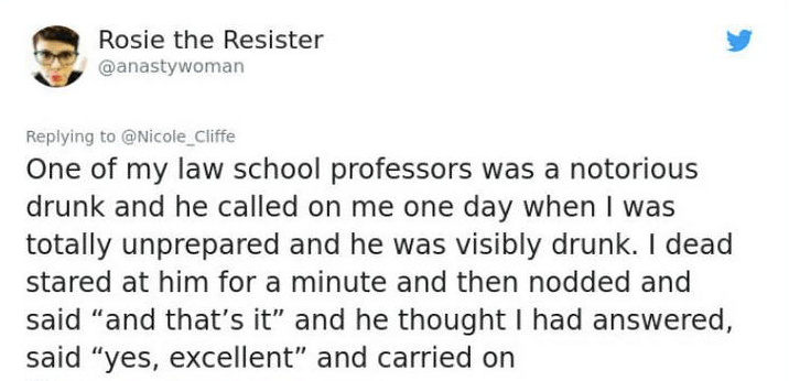 """twitter post One of my law school professors was a notorious drunk and he called on me one day when I was totally unprepared and he was visibly drunk. I dea stared at him for a minute and then nodded and said """"and that's it"""" and he thought I had answered, said """"yes, excellent"""" and carried on"""