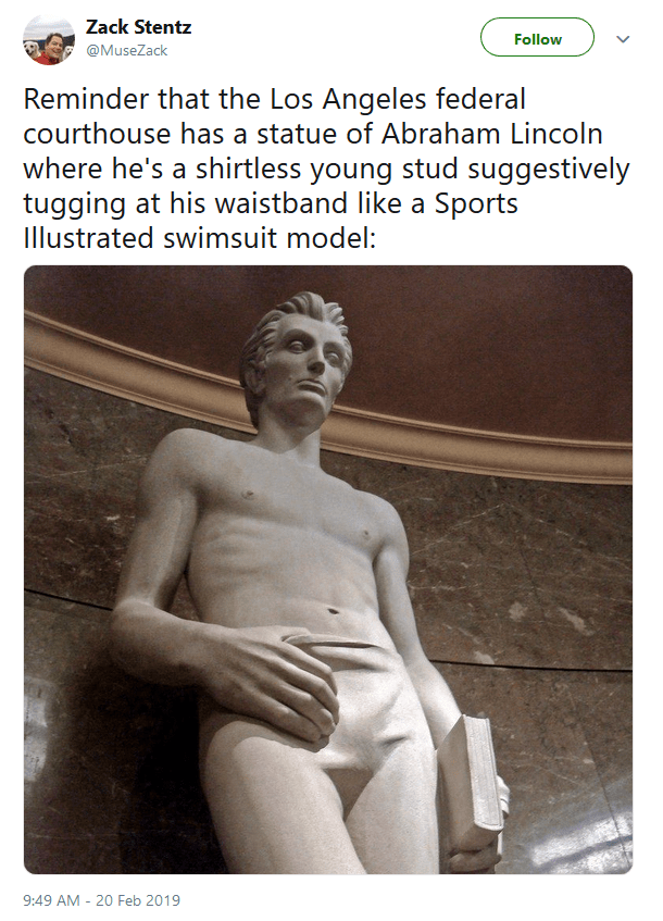 Photography - Zack Stentz Follow @MuseZack Reminder that the Los Angeles federal courthouse has a statue of Abraham Lincoln where he's a shirtless young stud suggestively tugging at his waistband like a Sports Illustrated swimsuit model: 9:49 AM -20 Feb 2019