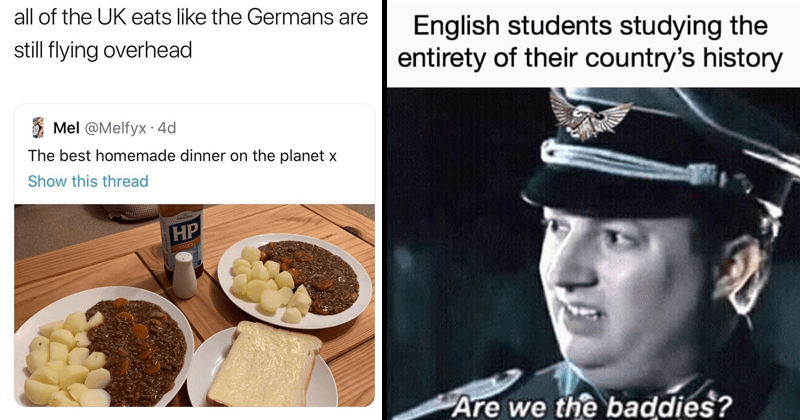 Funny and mean memes about great britain, the united kingdom, history memes | Mr. Mince N Tatties @kingcoonta all UK eats like Germans are still flying overhead Mel @Melfyx best homemade dinner on planet. English students studying entirety their country's history Are we baddies?