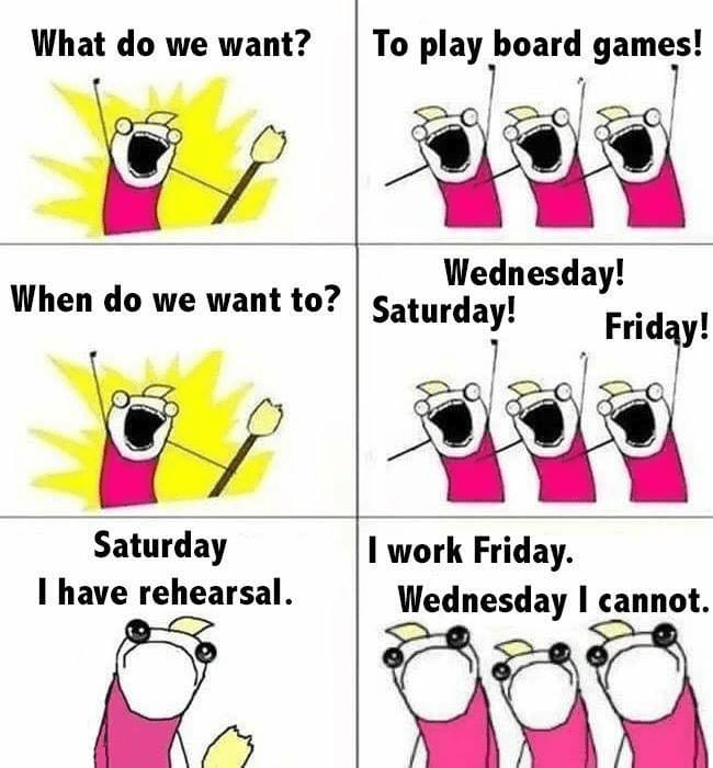 Facial expression - What do we want? To play board games! Wednesday! When do we want to? Saturday! Friday! Saturday I have rehearsal I work Friday. Wednesday I cannot.