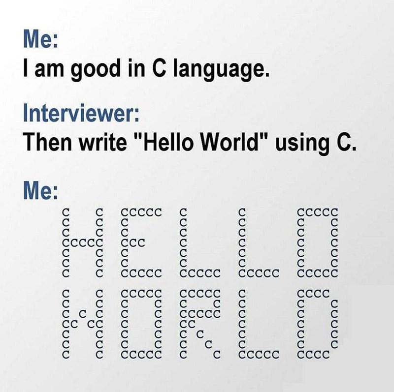 "Text - Ме: I am good in C language. Interviewer: Then write ""Hello World"" using C. Ме: НELLO НОRLD ССССС ССССС ССС ссссс ссссс ССССС ССССО СССС ССССС СССС ССССС Сссс СССС СССС"