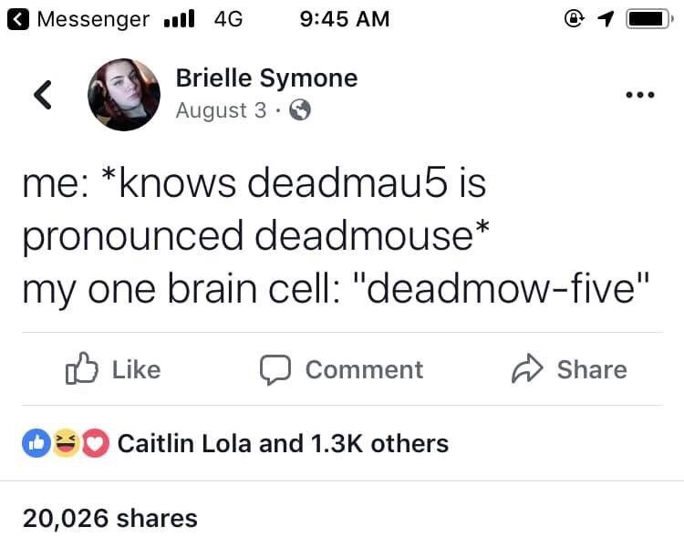 """Text - 3 Messenger 4G 9:45 AM Brielle Symone August 3. me: *knows deadmau5 is pronounced deadmouse* my one brain cell: """"deadmow-five"""" Like Share Comment Caitlin Lola and 1.3K others 20,026 shares"""