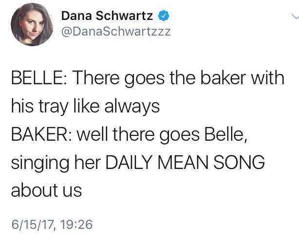 Text - Dana Schwartz @DanaSchwartzzz BELLE: There goes the baker with his tray like always BAKER: well there goes Belle, singing her DAILY MEAN SONG about us 6/15/17, 19:26