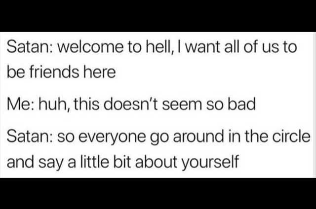 Text - Satan: welcome to hell, I want all of us to be friends here Me: huh, this doesn't seem so bad Satan: so everyone go around in the circle and say a little bit about yourself
