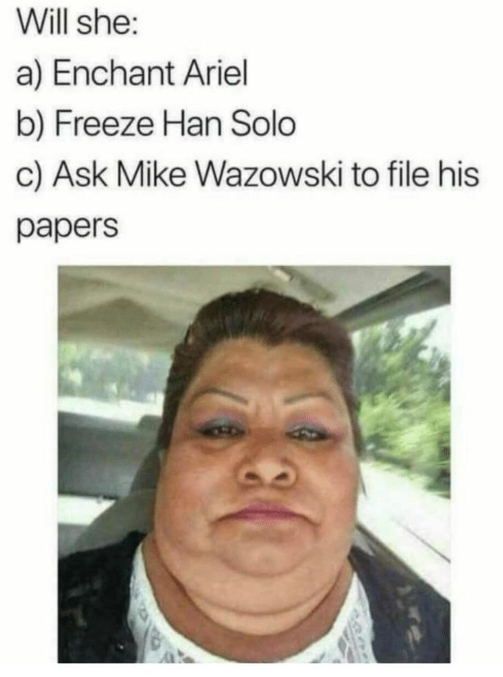 Face - Will she: a) Enchant Ariel b) Freeze Han Solo c) Ask Mike Wazowski to file his papers