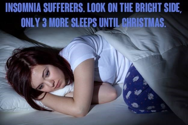 Love - INSOMNIA SUFFERERS. LOOK ON THE BRIGHT SIDE ONLY 3 MORE SLEEPS UNTIL CHRISTMAS.