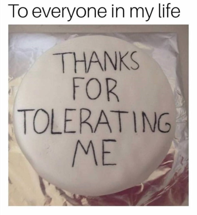 Text - To everyone in my life THANKS FOR TOLERATING ME