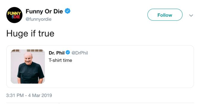 Product - FUNNY Funny Or Die 8DIE Follow @funnyordie Huge if true Dr. Phil@DrPhil T-shirt time 3:31 PM-4 Mar 2019