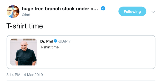 Product - huge tree branch stuck under c... Following @fart T-shirt time Dr. Phil @DrPhil T-shirt time 3:14 PM - 4 Mar 2019