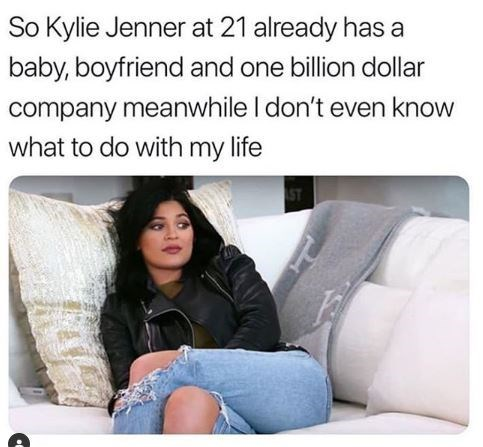 Text - So Kylie Jenner at 21 already has a baby, boyfriend and one billion dollar company meanwhile I don't even know what to do with my life ST