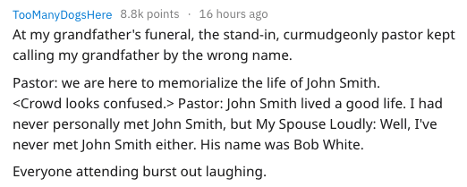 Text - TooManyDogsHere 8.8k points 16 hours ago At my grandfather's funeral, the stand-in, curmudgeonly pastor kept calling my grandfather by the wrong name. Pastor: we are here to memorialize the life of John Smith. <Crowd looks confused.> Pastor: John Smith lived a good life. I had never personally met John Smith, but My Spouse Loudly: Well, I've never met John Smith either. His name was Bob White Everyone attending burst out laughing.