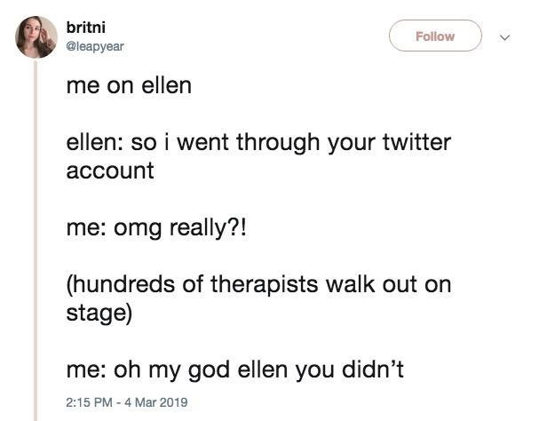 "Tweet that reads, ""Me on Ellen - Ellen: So I went through your Twitter account; Me: Omg really?! (Hundreds of therapists walk out on stage); Me: Oh my God Ellen you didn't"""