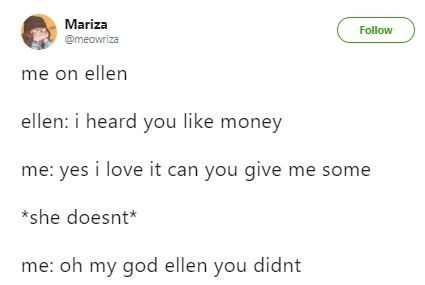 "Tweet that reads, ""Me on Ellen - Ellen: I heard you like money; Me: Yes I love it can you give me some; *She doesn't;* Me: Oh my God Ellen you didn't"""