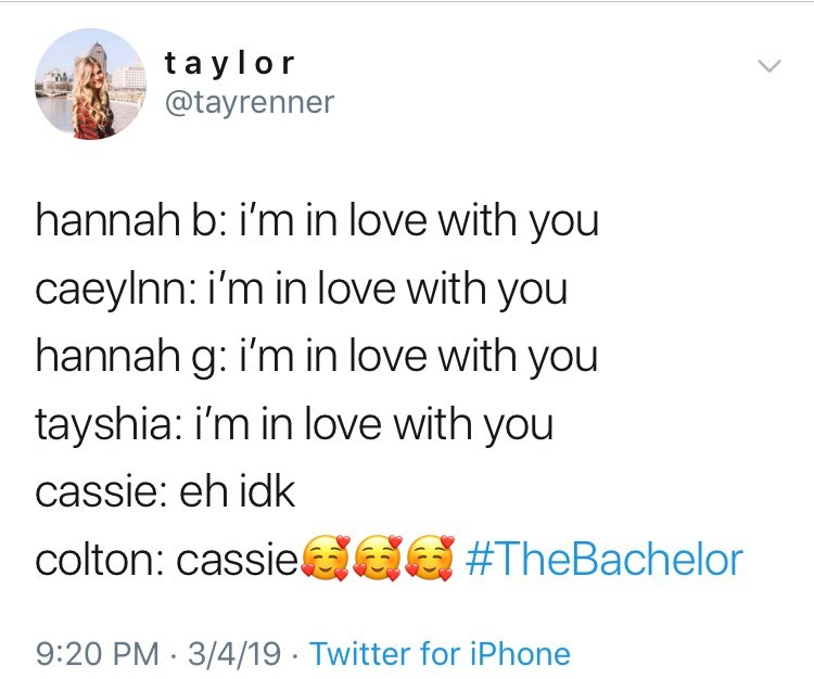 Text - taylor @tayrenner hannah b: i'm in love with you caeylnn: i'm in love with you hannah g: i'm in love with you tayshia: i'm in Iove with you cassie: eh idk colton: cassie GG #TheBachelor 9:20 PM 3/4/19 Twitter for iPhone