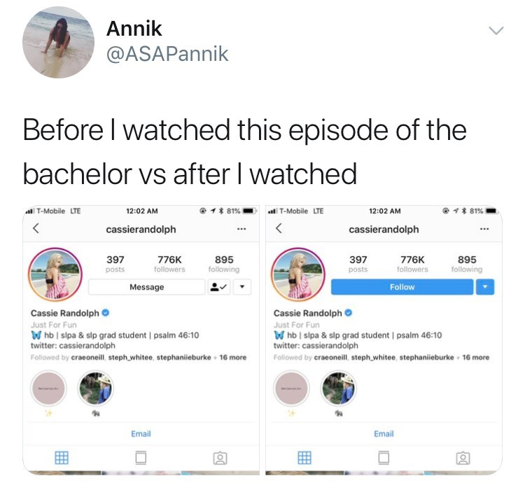 Text - Annik @ASAPannik Before I watched this episode of the bachelor vs after I watched @ 81 % 81% T-Mobile LTE T-Mobile LTE 12:02 AM 12:02 AM < cassierandolph cassierandolph 397 895 following 397 776K followers 895 following 776K followers posts posts Message Follow Cassie Randolph Cassie Randolph Just For Fun Whb slpa & slp grad student psalm 46:10 twitter: cassierandolph Just For Fun Whb I sipa & slp grad student I psalm 46:10 twitter: cassierandolph Followed by craeoneill, steph whitee, ste