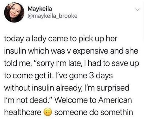 """Text - Maykeila @maykeila_brooke today a lady came to pick up her insulin which was v expensive and she told me, """"sorry I'm late, I had to save up to come get it. I've gone 3 days without insulin already, I'm surprised I'm not dead."""" Welcome to American healthcare someone do somethin <>"""