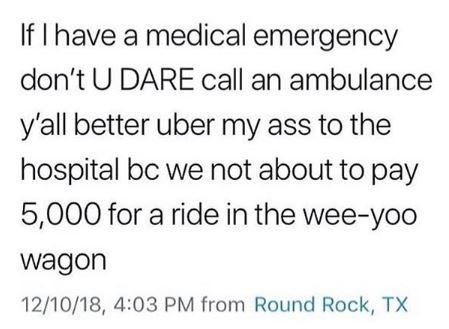 Text - If I have a medical emergency don't U DARE call an ambulance y'all better uber my ass to the hospital bc we not about to pay 5,000 for a ride in the wee-yoo wagon 12/10/18, 4:03 PM from Round Rock, TX