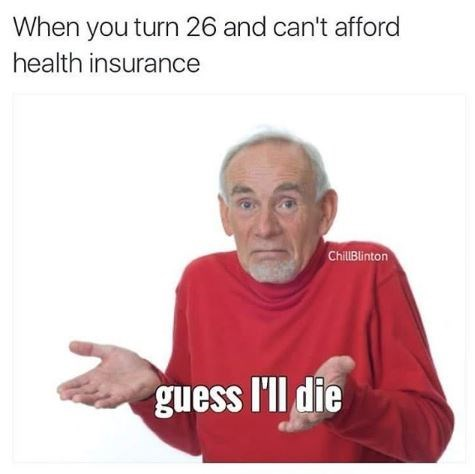 Text - When you turn 26 and can't afford health insurance ChillBlinton guess l'll die
