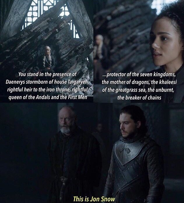 Movie - Ig/universepfthrones You stand in the presence of Daenerys stormborn of house Targaryen rightful heir to the iron throne, rightful queen of the Andals and the First Men ...protector of the seven kingdoms, the mother of dragons, the khaleesi of the greatgrass sea, the unburnt, the breaker of chains This is Jon Snow