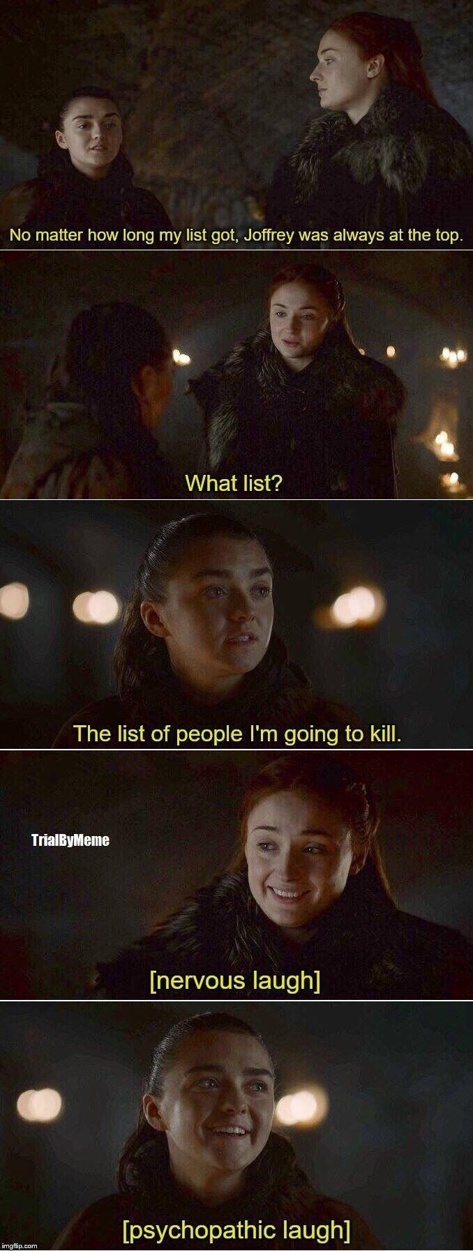 Sky - No matter how long my list got, Joffrey was always at the top. What list? The list of people I'm going to kill. TrialByMeme [nervous laugh] [psychopathic laugh] imgflip.com
