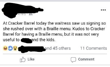 Text - 4s At Cracker Barrel today the waitress saw us signing so she rushed over with a Braille menu. Kudos to Cracker Barrel for having a Braille menu, but it was not very and the kids. useful to and 45 others 11 Comments Like Comment