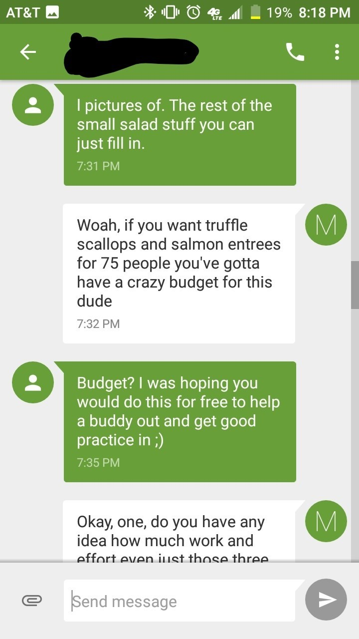 Text - 19% 8:18 PM AT&T 4 I pictures of. The rest of the small salad stuff you can just fill in. 7:31 PM Woah, if you want truffle scallops and sal mon entrees for 75 people you've gotta have a crazy budget for this dude 7:32 PM Budget? I was hoping you would do this for free to help a buddy out and get good practice in;) 7:35 PM Okay, one, do you have any idea how much work and effort even iust those three. Send message