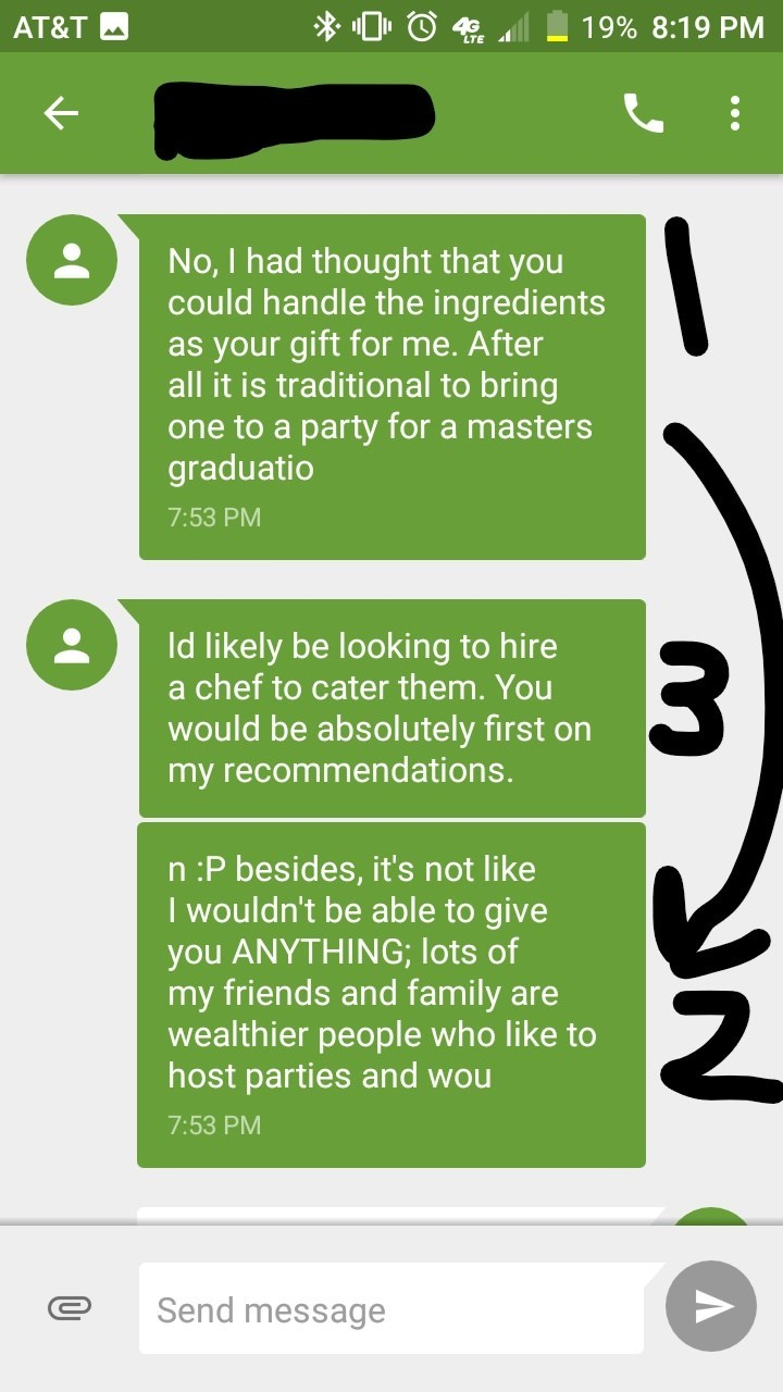 Text - 19% 8:19 PM AT&T No, I had thought that you could handle the ingredients as your gift for me. After all it is traditional to bring one to a party for a masters graduatio 7:53 PM Id likely be looking to hire a chef to cater them. You would be absolutely first on my recommendations. n :P besides, it's not like I wouldn't be able to give you ANYTHING; lots of my friends and family are wealthier people who like to host parties and wou 7:53 PM Send message