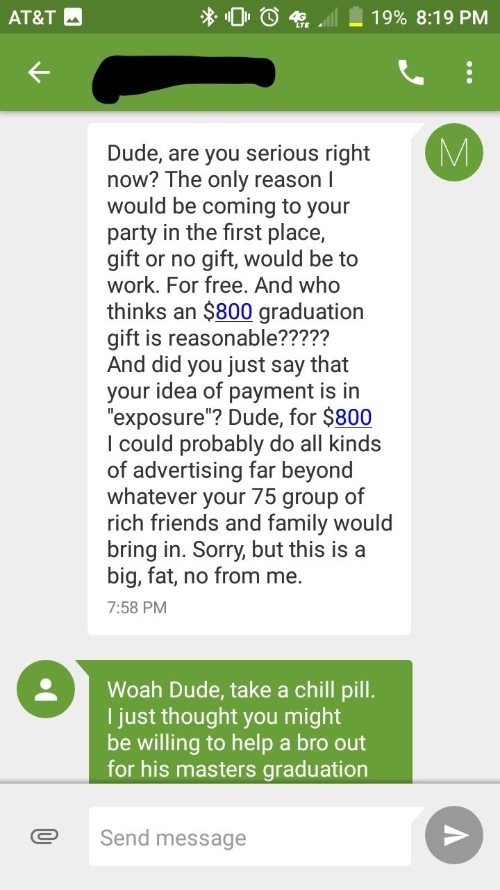 """Text - 19% 8:19 PM AT&T M Dude, are you serious right now? The only reason I would be coming to your party in the first place, gift or no gift, would be to work. For free. And who thinks an $800 graduation gift is reasonable????? And did you just say that your idea of payment is in """"exposure""""? Dude, for $800 I could probably do all kinds of advertising far beyond whatever your 75 group of rich friends and family would bring in. Sorry, but this is a big, fat, no from me. 7:58 PM Woah Dude, take a"""