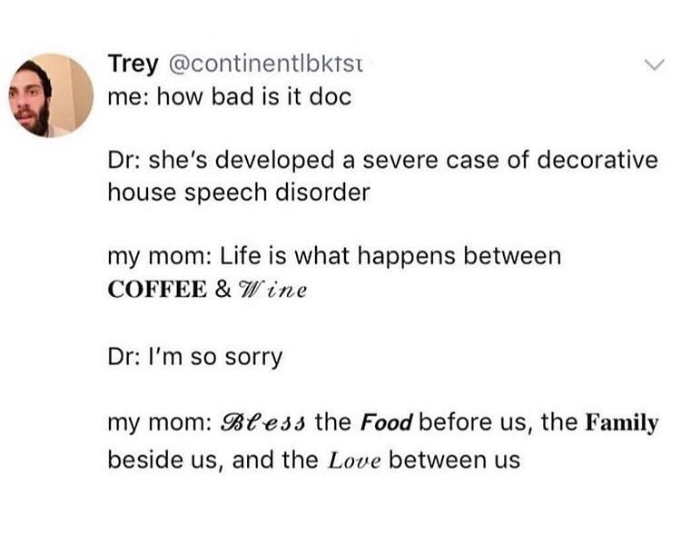 "Tweet that reads, ""Me: How bad is it doc; Doctor: She's developed a severe case of decorative house speech disorder; My mom: Life is what happens between coffee and wine; Doctor: I'm so sorry; My mom: Bless the food before us, the family beside us and the love between us"""