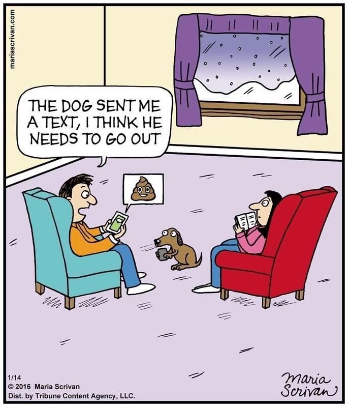 Cartoon - THE DOG SENT ME A TEXT, I THINK HE NEEDS TO GO OUT maria Scrivan 1/14 O 2016 Maria Scrivan Dist. by Tribune Content Agency, LLC. mariascrivan.com