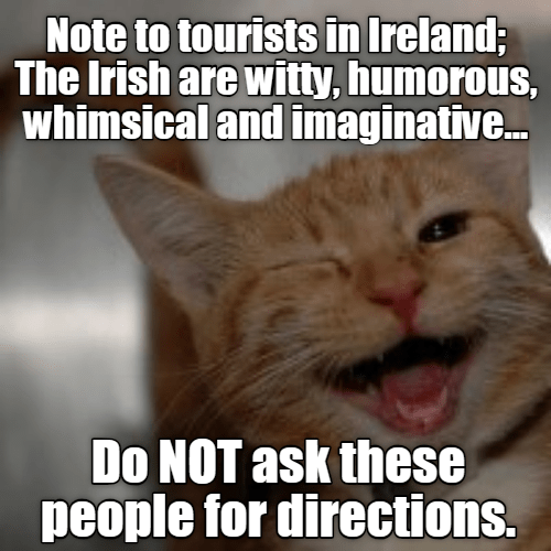 Whiskers - Note to tourists in Ireland; The Irish are wiitty, humorous, whimsical and imaginative.. Do NOT ask these people for directions.