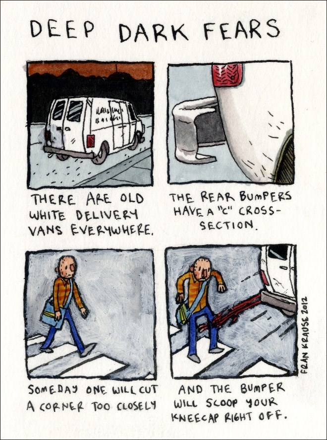 """Cartoon - DEEP DARK FEARS KAWI 44* THERE ARE OLD WHITE DELIVERY VANS EVERYWHERE THE REAR BumPERS HAVE A """"c"""" CROSS SECTION SomEDAY ONE WILL CUT AND THE BUMPER WILL SCOOP oUR KNEECAP RIGHT OFF A CORNER Too CLOSELY FRAN KRAUSE 2e12"""