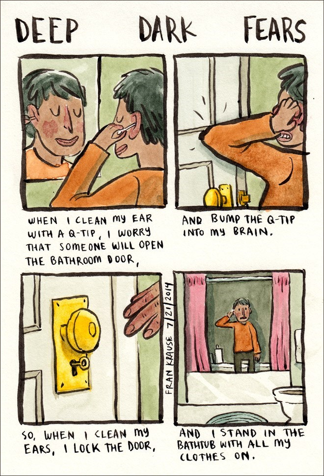 Comics - FEARS DARK DEEP AND BUMP THE G-TIP INTO my BRAIN WHEN ICLEAN my EAR WITH A Q-TIP, I WORRY THAT SomE ONE WILL OPEN THE BATHROOM D00R, S0, WHEN <LEAN my EARS, I LOCK THE DOOR, AND STAND IN THE BATHTUB WITH ALL My CLOTHES ON. FRAN KRAUSE 7/21 2014