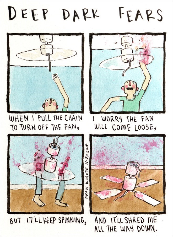 Cartoon - DEEP DARK FEARS WHEN I PULL THE CHAIN TO TURN OFF THE FAN, 1WORRY THE FAN WILL ComE LOOSE, BUT ITLLKEEP SPINNING, AND ITLL SHRED ME ALL THE WAY DOWN FRAN KRAVSE 1.27.2018