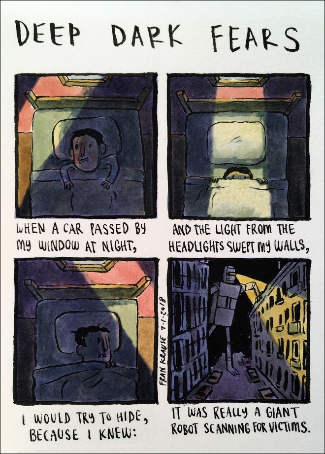 Cartoon - DEEP DAPK FEARS uHEN A CAR PASSED BY My WINDOW AT NIGKT, AND THE LIGHT FROM THE HEADLIGHIS SWEFT MY WALLS, IT WAS KEALLY A GIANT ROBOT SCANNING FOR VICTIMS. I WOULD TRY TO HIDE, BECAUSEI KNEW: FRAN KRAUSE 720/ w