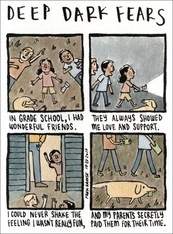 Cartoon - DE EP DARK FEARS IN GRADE SCHOOL, I HAD THEY ALWAYs SHOWED WONDERFUL FRIENDS ME LOVE AND SUPPORT I COULD NEVER SHAKE THE AND My PARENTS SECRETLY FEELING I WASNT REALY FUN, PAID THEM FOR THEIR TimE
