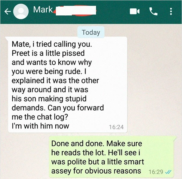 Text - Mark Today Mate, i tried calling you. Preet is a little pissed and wants to know why you were being rude. I explained it was the other way around and it was his son making stupid demands. Can you forward me the chat log? I'm with him now 16:24 Done and done. Make sure he reads the lot. He'll see i was polite but a little smart assey for obvious reasons 16:29
